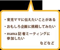 ・育児ママに伝えたいことがある・おもしろ企画に挑戦してみたい・mama記者ミーティングに参加したい などなど